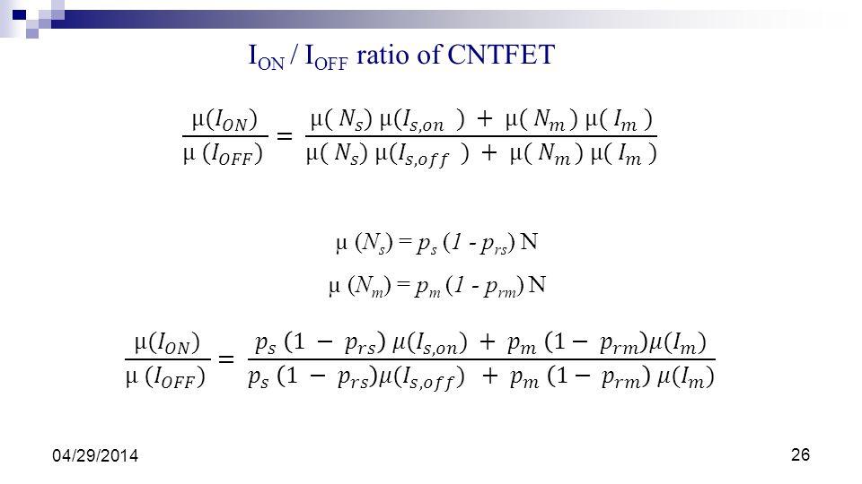 µ (N s ) = p s (1 - p rs ) N µ (N m ) = p m (1 - p rm ) N I ON / I OFF ratio of CNTFET 04/29/2014 26