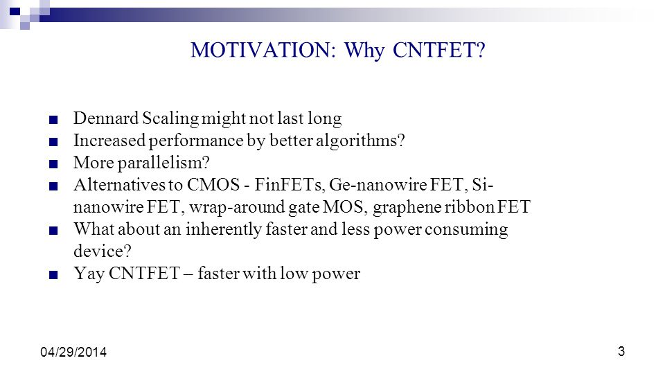 MOTIVATION: Why CNTFET? 04/29/2014 3 Dennard Scaling might not last long Increased performance by better algorithms? More parallelism? Alternatives to