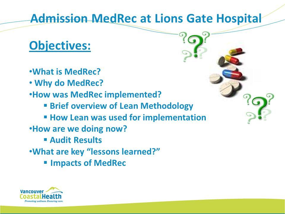 Admission MedRec at Lions Gate Hospital Objectives: What is MedRec? Why do MedRec? How was MedRec implemented? Brief overview of Lean Methodology How