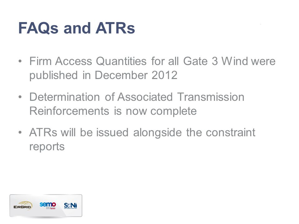FAQs and ATRs Firm Access Quantities for all Gate 3 Wind were published in December 2012 Determination of Associated Transmission Reinforcements is now complete ATRs will be issued alongside the constraint reports