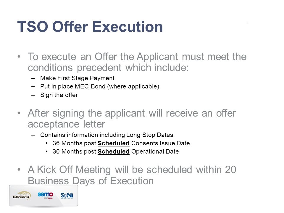 TSO Offer Execution To execute an Offer the Applicant must meet the conditions precedent which include: –Make First Stage Payment –Put in place MEC Bond (where applicable) –Sign the offer After signing the applicant will receive an offer acceptance letter –Contains information including Long Stop Dates 36 Months post Scheduled Consents Issue Date 30 Months post Scheduled Operational Date A Kick Off Meeting will be scheduled within 20 Business Days of Execution