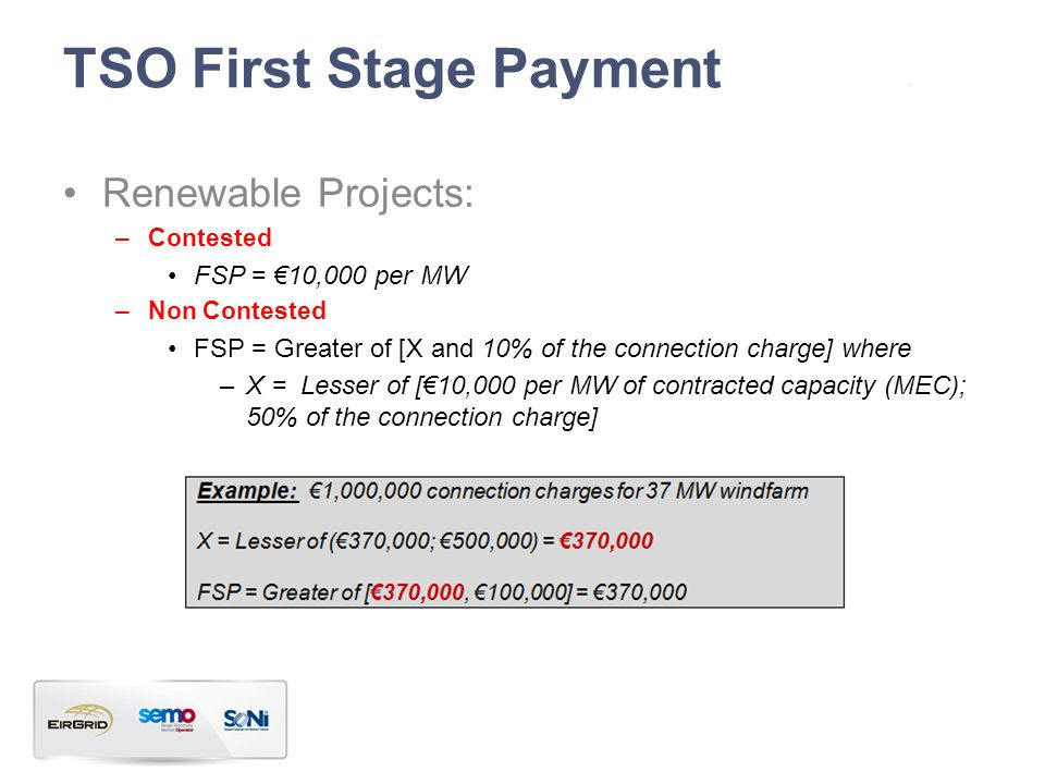 TSO First Stage Payment Renewable Projects: –Contested FSP = 10,000 per MW –Non Contested FSP = Greater of [X and 10% of the connection charge] where –X = Lesser of [10,000 per MW of contracted capacity (MEC); 50% of the connection charge]