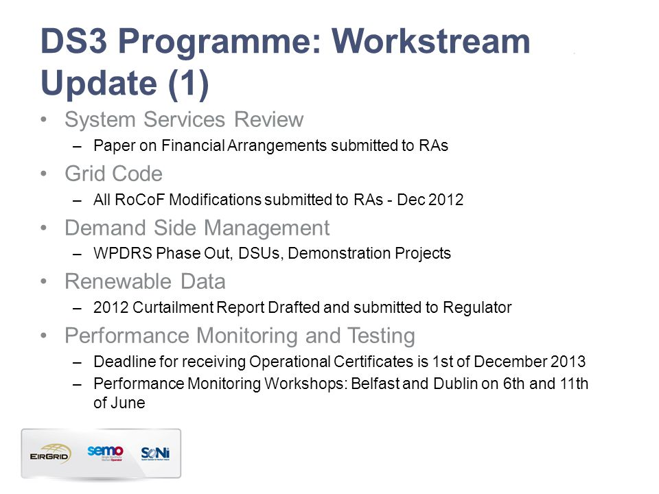 DS3 Programme: Workstream Update (1) System Services Review –Paper on Financial Arrangements submitted to RAs Grid Code –All RoCoF Modifications submitted to RAs - Dec 2012 Demand Side Management –WPDRS Phase Out, DSUs, Demonstration Projects Renewable Data –2012 Curtailment Report Drafted and submitted to Regulator Performance Monitoring and Testing –Deadline for receiving Operational Certificates is 1st of December 2013 –Performance Monitoring Workshops: Belfast and Dublin on 6th and 11th of June