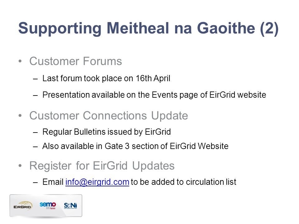 Supporting Meitheal na Gaoithe (2) Customer Forums –Last forum took place on 16th April –Presentation available on the Events page of EirGrid website Customer Connections Update –Regular Bulletins issued by EirGrid –Also available in Gate 3 section of EirGrid Website Register for EirGrid Updates –Email info@eirgrid.com to be added to circulation listinfo@eirgrid.com