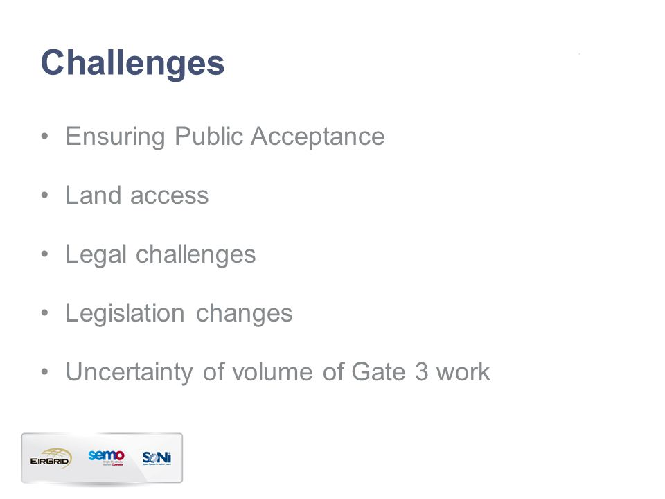 Challenges Ensuring Public Acceptance Land access Legal challenges Legislation changes Uncertainty of volume of Gate 3 work