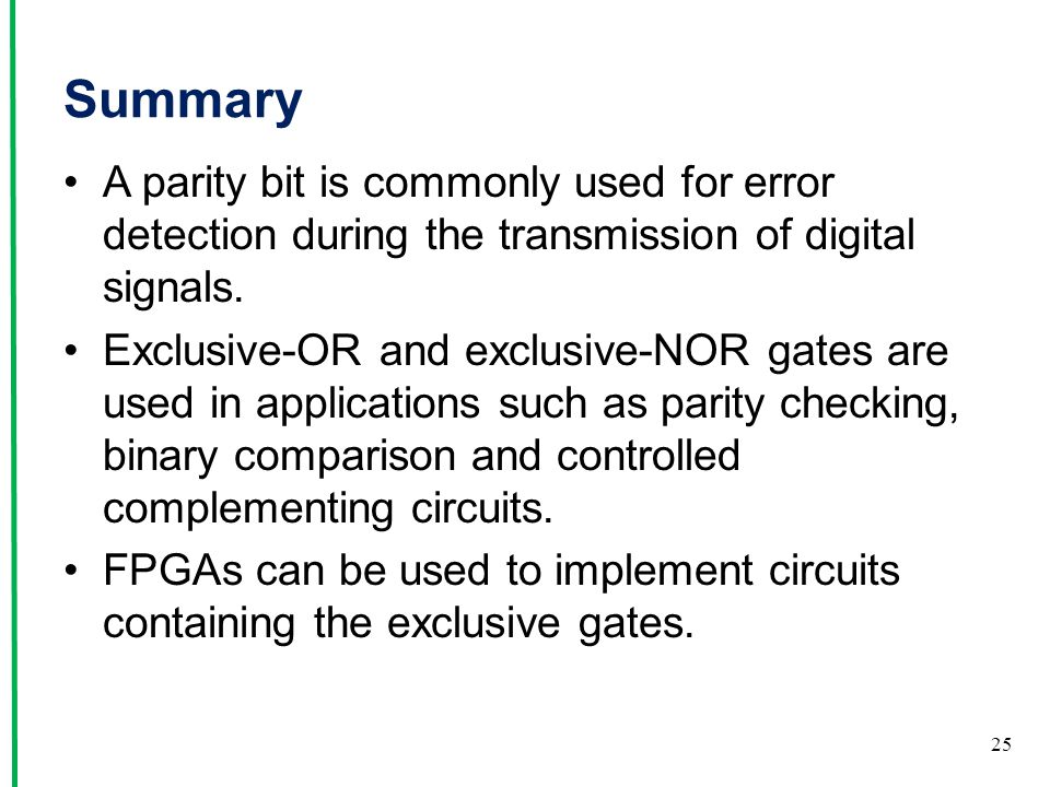 Summary A parity bit is commonly used for error detection during the transmission of digital signals. Exclusive-OR and exclusive-NOR gates are used in