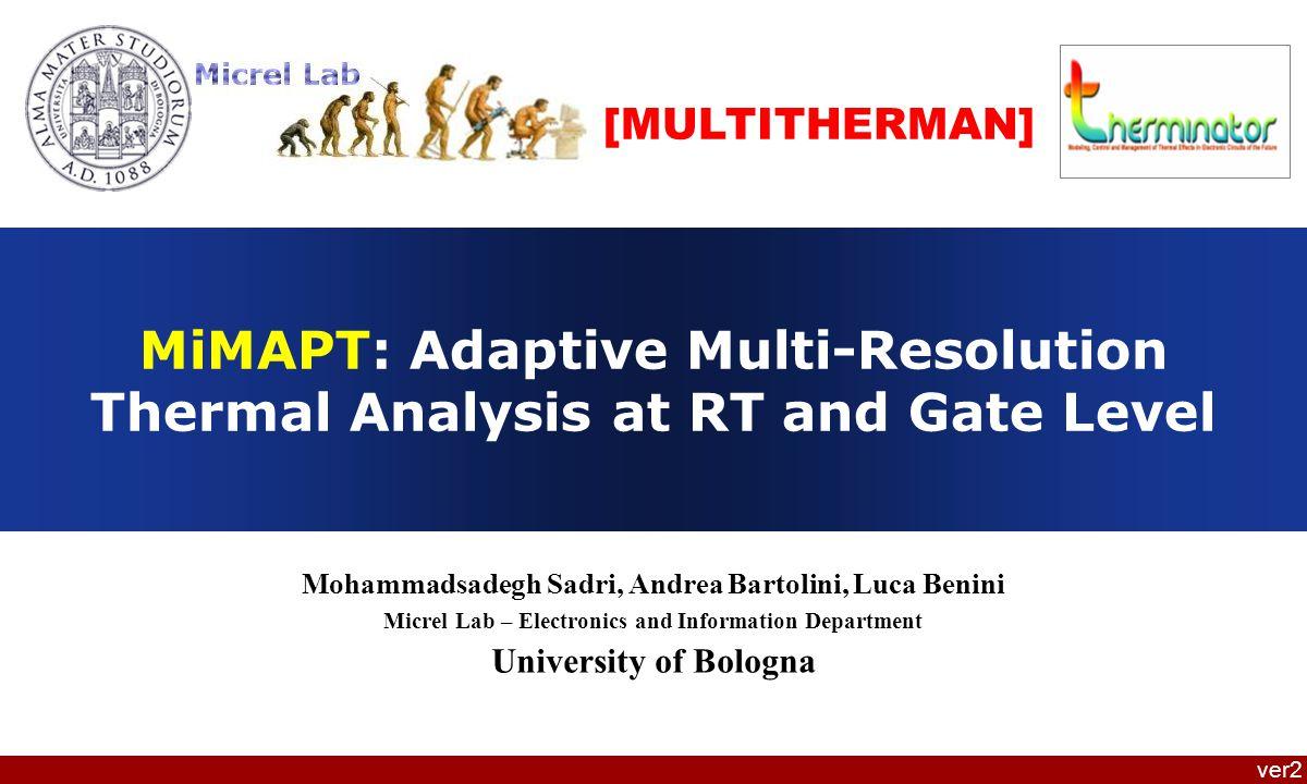 Mohammadsadegh Sadri, Andrea Bartolini, Luca Benini – MiMAPT: Adaptive Multi-Resolution Thermal Analysis at RT and Gate Level Test Frame TypeMiMAPT Time RTLMiMAPT Time GateExample Speed-up Non-criticalRsim + Rthr-171X False PositiveRsim + RthrGsim + GthrL113X CriticalRsim + RthrGsim + GthrL1 + GthrL2 7X 12 MiMAPT Speed-up (Generic Test Frame) Best case: All frames non-critical Gate level never triggers Worst case: All frames critical Rsim : RTL Logic simulation – Rthr: RTL thermal simulation – Gsim: Gate level logic simulation – GthrL1: Coarse-grained thermal simulation at Gate level – GthrL2: time for higher resolution thermal simulation at gate level (in which splitting has Happened for hotspot blocks)