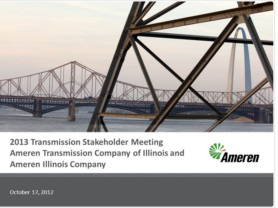 2013 Transmission Stakeholder Meeting Ameren Transmission Company of Illinois and Ameren Illinois Company October 17, 2012