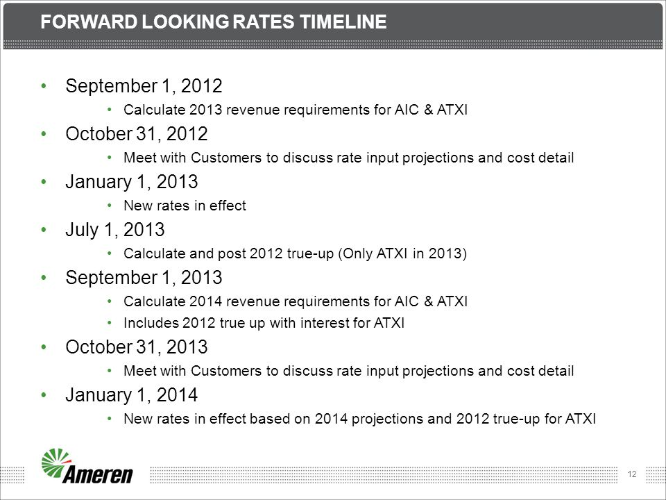 12 FORWARD LOOKING RATES TIMELINE September 1, 2012 Calculate 2013 revenue requirements for AIC & ATXI October 31, 2012 Meet with Customers to discuss