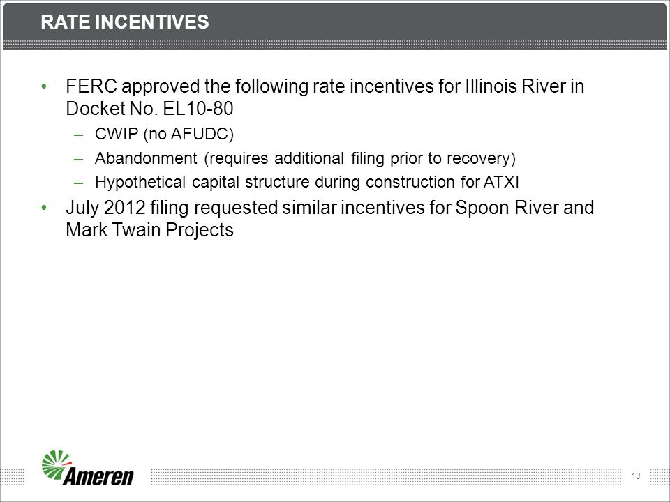 13 RATE INCENTIVES FERC approved the following rate incentives for Illinois River in Docket No. EL10-80 –CWIP (no AFUDC) –Abandonment (requires additi