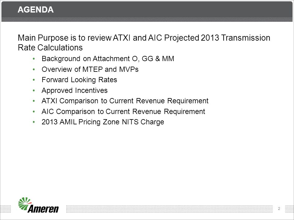 3 AIC AND ATXI Both AIC and ATXI are transmission owning subsidiaries of Ameren Corporation, as well as MISO Transmission Owners (TOs) The sum of their Attachment O net revenue requirements equals the total revenue requirement for AMIL pricing zone to be collected under Schedule 9 (NITS) AIC will continue to build and own traditional reliability projects ATXI is in the process of building and will own new regional transmission projects