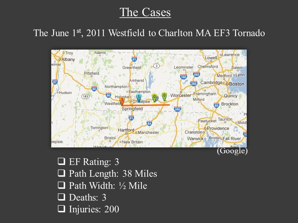The June 1 st, 2011 Westfield to Charlton MA EF3 Tornado (Google) EF Rating: 3 Path Length: 38 Miles Path Width: ½ Mile Deaths: 3 Injuries: 200 The Cases