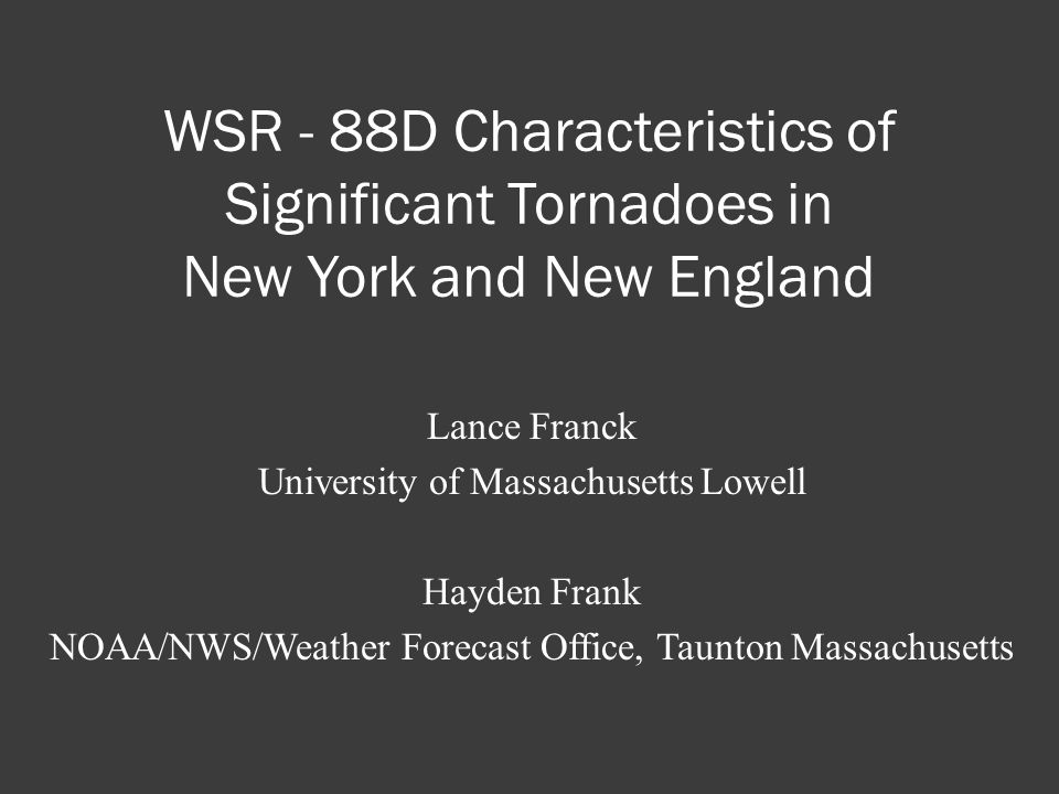WSR - 88D Characteristics of Significant Tornadoes in New York and New England Lance Franck University of Massachusetts Lowell Hayden Frank NOAA/NWS/Weather Forecast Office, Taunton Massachusetts