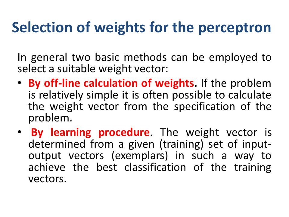 Selection of weights for the perceptron In general two basic methods can be employed to select a suitable weight vector: By off-line calculation of we