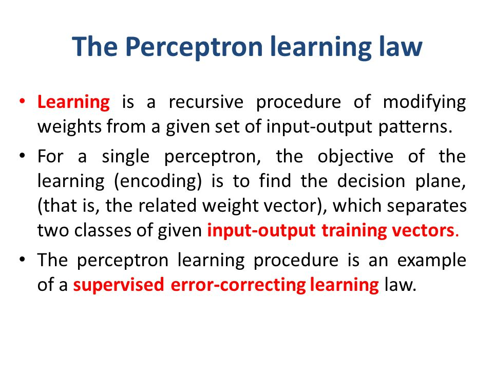 The Perceptron learning law Learning is a recursive procedure of modifying weights from a given set of input-output patterns. For a single perceptron,
