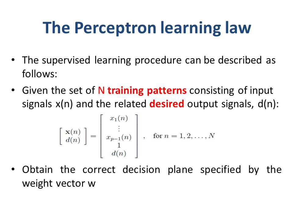 The Perceptron learning law The supervised learning procedure can be described as follows: Given the set of N training patterns consisting of input si