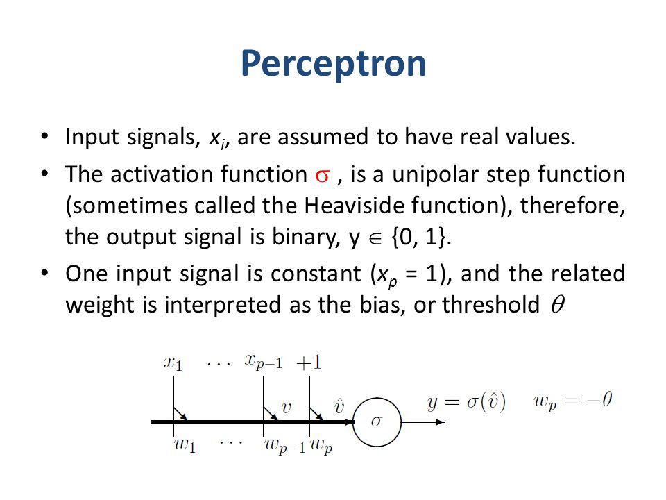 Perceptron Input signals, x i, are assumed to have real values. The activation function, is a unipolar step function (sometimes called the Heaviside f