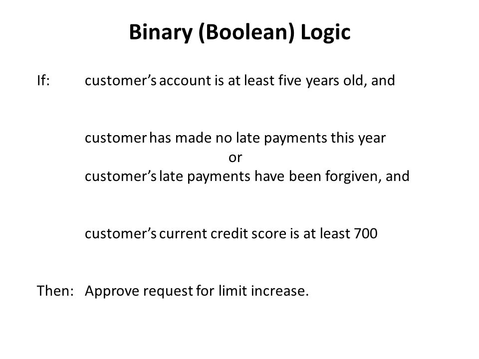 Binary (Boolean) Logic If:customers account is at least five years old, and customer has made no late payments this year or customers late payments have been forgiven, and customers current credit score is at least 700 Then:Approve request for limit increase.