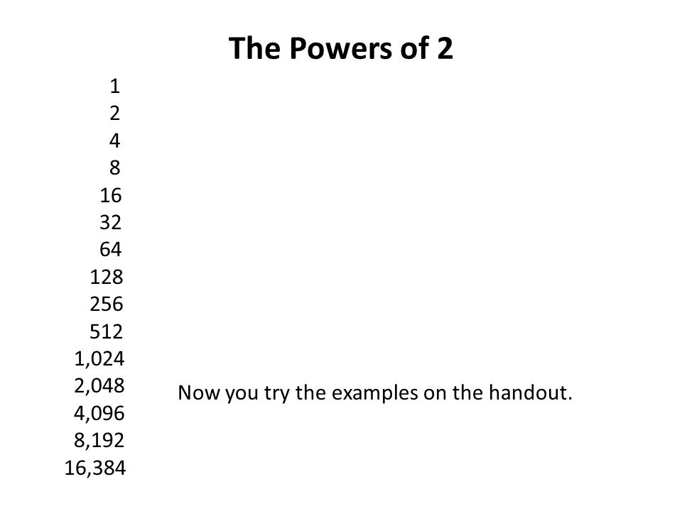 The Powers of ,024 2,048 4,096 8,192 16,384 Now you try the examples on the handout.