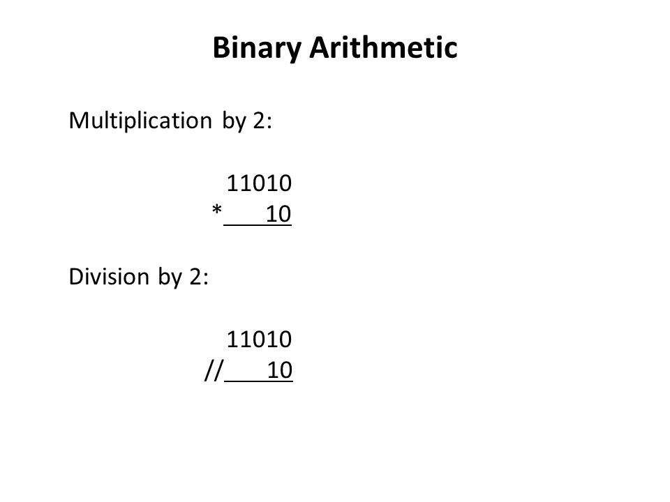 Binary Arithmetic Multiplication by 2: * 10 Division by 2: // 10