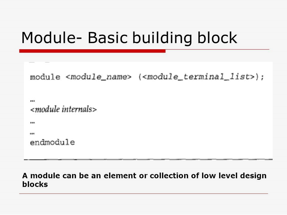 Module- Basic building block A module can be an element or collection of low level design blocks