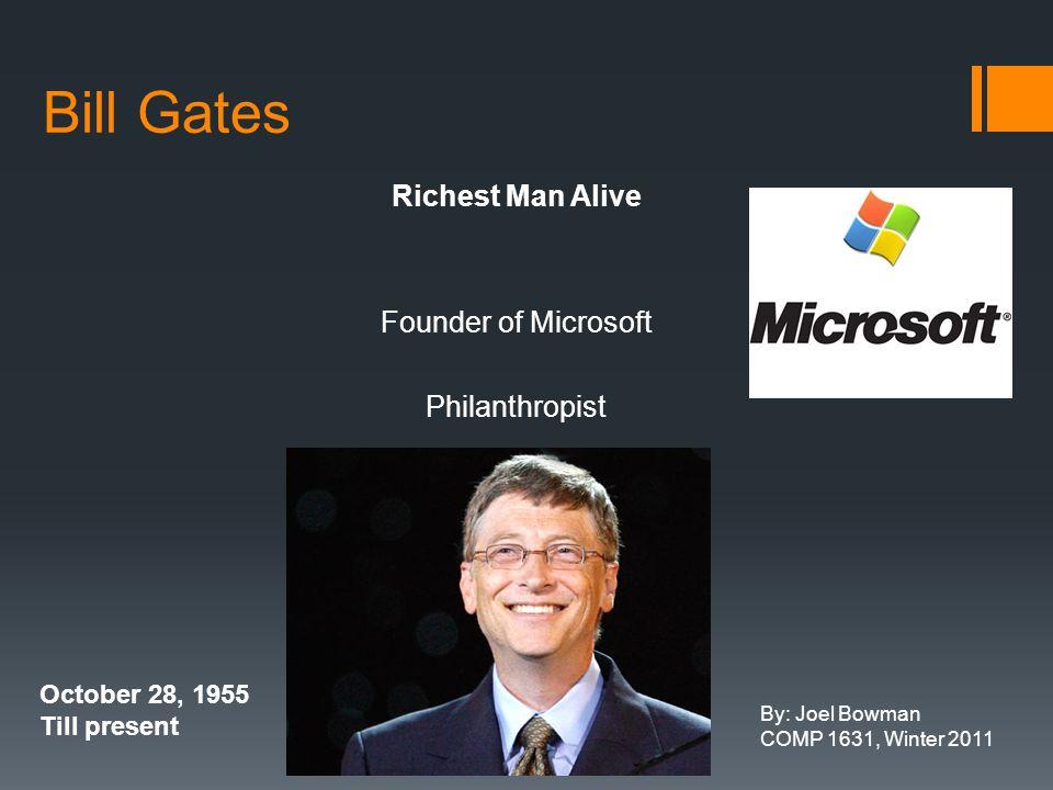Bill Gates Richest Man Alive Founder of Microsoft Philanthropist October 28, 1955 Till present By: Joel Bowman COMP 1631, Winter 2011