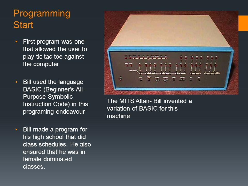 Programming Start First program was one that allowed the user to play tic tac toe against the computer Bill used the language BASIC (Beginner's All- P