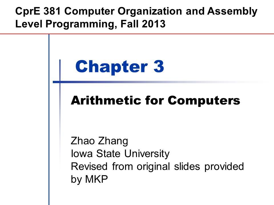 Chapter 3 Arithmetic for Computers CprE 381 Computer Organization and Assembly Level Programming, Fall 2013 Zhao Zhang Iowa State University Revised f
