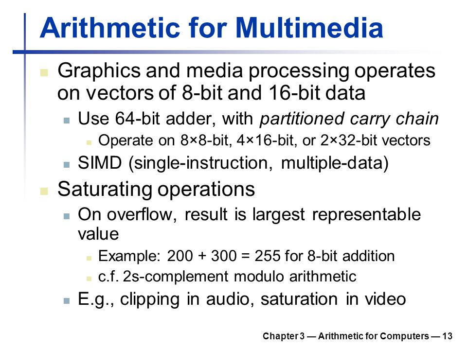 Chapter 3 Arithmetic for Computers 13 Arithmetic for Multimedia Graphics and media processing operates on vectors of 8-bit and 16-bit data Use 64-bit