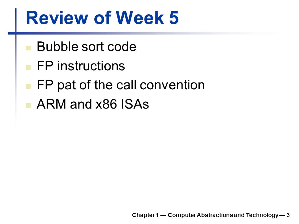 Review of Week 5 Bubble sort code FP instructions FP pat of the call convention ARM and x86 ISAs Chapter 1 Computer Abstractions and Technology 3