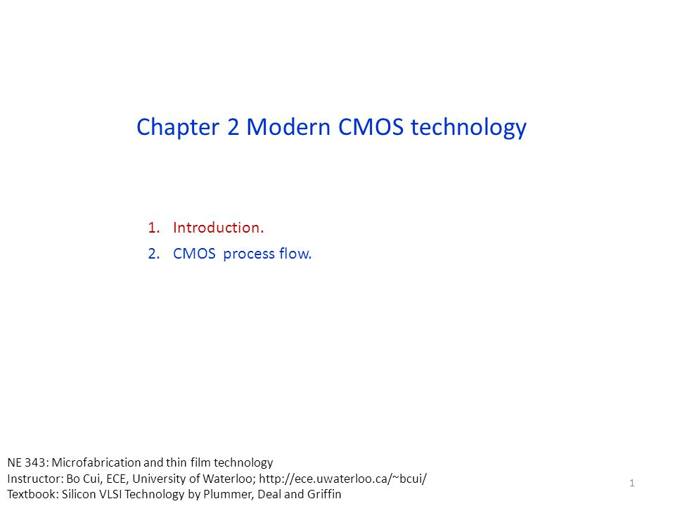 Chapter 2 Modern CMOS technology 1.Introduction. 2.CMOS process flow. 1 NE 343: Microfabrication and thin film technology Instructor: Bo Cui, ECE, Uni