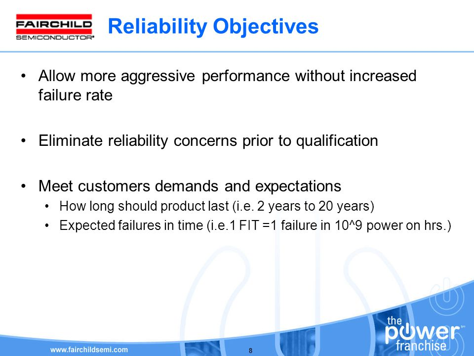Reliability Objectives Allow more aggressive performance without increased failure rate Eliminate reliability concerns prior to qualification Meet customers demands and expectations How long should product last (i.e.