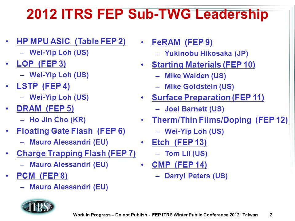 Work in Progress – Do not Publish - FEP ITRS Winter Public Conference 2012, Taiwan 2 2012 ITRS FEP Sub-TWG Leadership HP MPU ASIC (Table FEP 2) –Wei-Yip Loh (US) LOP (FEP 3) –Wei-Yip Loh (US) LSTP (FEP 4) –Wei-Yip Loh (US) DRAM (FEP 5) –Ho Jin Cho (KR) Floating Gate Flash (FEP 6) –Mauro Alessandri (EU) Charge Trapping Flash (FEP 7) –Mauro Alessandri (EU) PCM (FEP 8) –Mauro Alessandri (EU) FeRAM (FEP 9) –Yukinobu Hikosaka (JP) Starting Materials (FEP 10) –Mike Walden (US) –Mike Goldstein (US) Surface Preparation (FEP 11) –Joel Barnett (US) Therm/Thin Films/Doping (FEP 12) –Wei-Yip Loh (US) Etch (FEP 13) –Tom Lii (US) CMP (FEP 14) –Darryl Peters (US)
