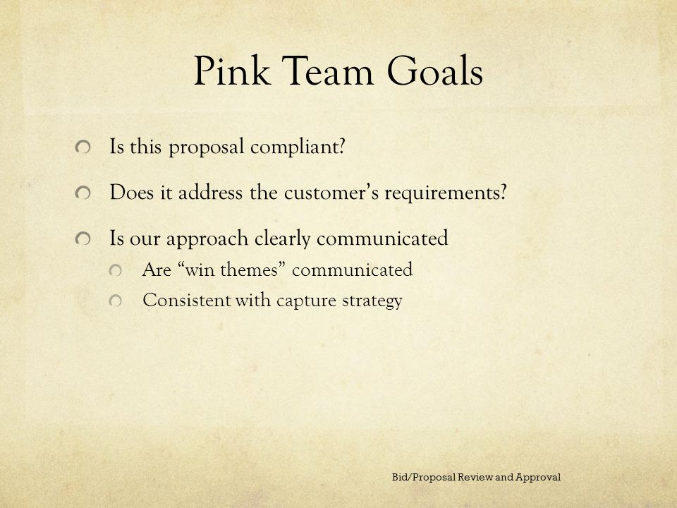 Pink Team Goals Is this proposal compliant? Does it address the customers requirements? Is our approach clearly communicated Are win themes communicat