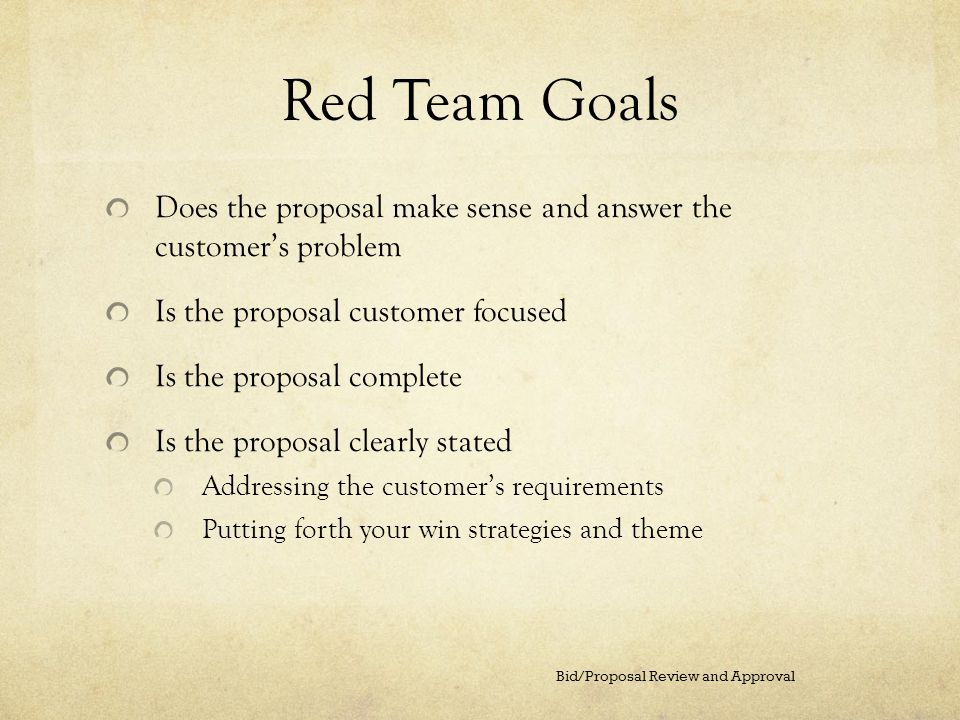 Red Team Goals Does the proposal make sense and answer the customers problem Is the proposal customer focused Is the proposal complete Is the proposal