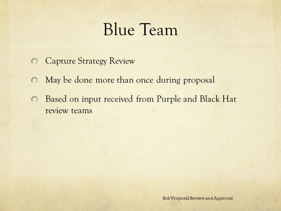 Blue Team Capture Strategy Review May be done more than once during proposal Based on input received from Purple and Black Hat review teams Bid/Propos