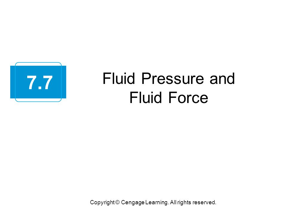Fluid Pressure and Fluid Force Copyright © Cengage Learning. All rights reserved. 7.7
