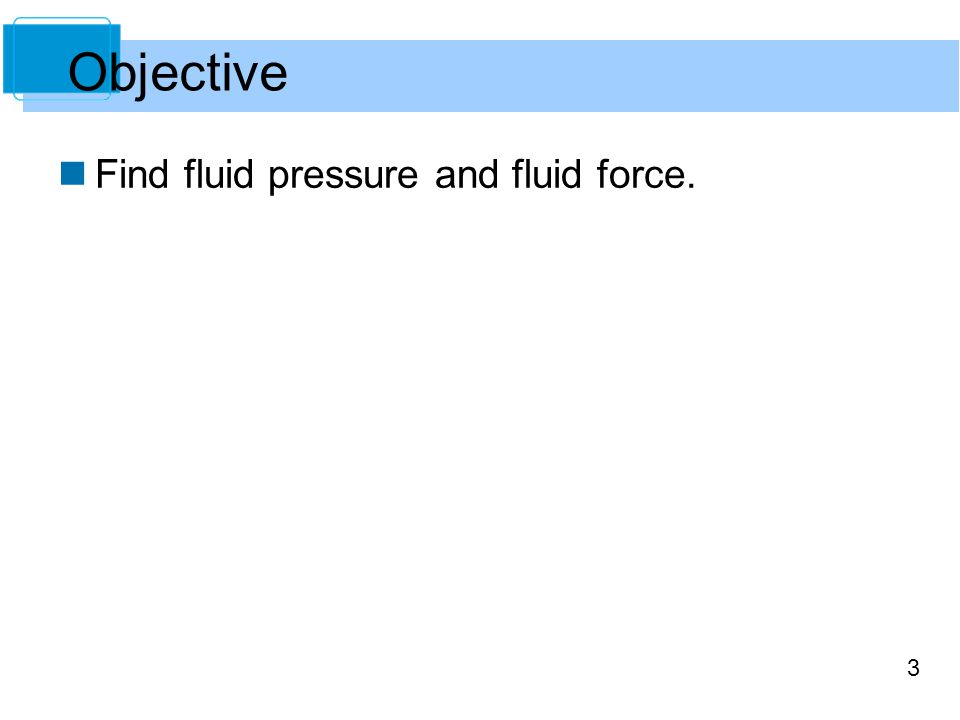 3 Find fluid pressure and fluid force. Objective