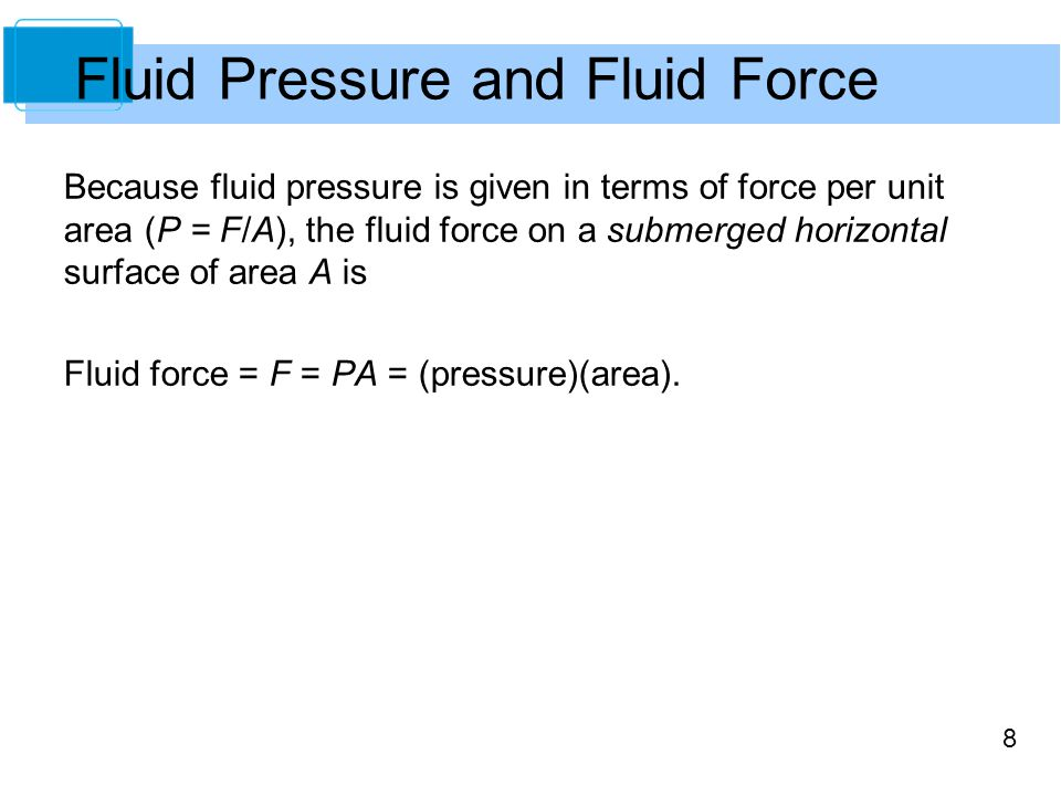8 Fluid Pressure and Fluid Force Because fluid pressure is given in terms of force per unit area (P = F/A), the fluid force on a submerged horizontal surface of area A is Fluid force = F = PA = (pressure)(area).