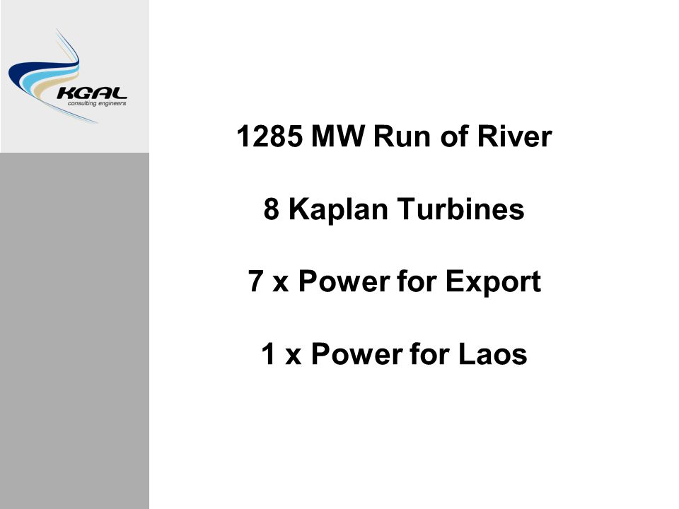 1285 MW Run of River 8 Kaplan Turbines 7 x Power for Export 1 x Power for Laos