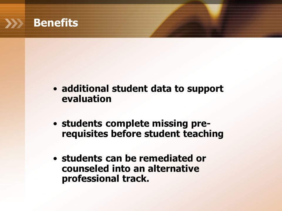 Benefits additional student data to support evaluation students complete missing pre- requisites before student teaching students can be remediated or counseled into an alternative professional track.