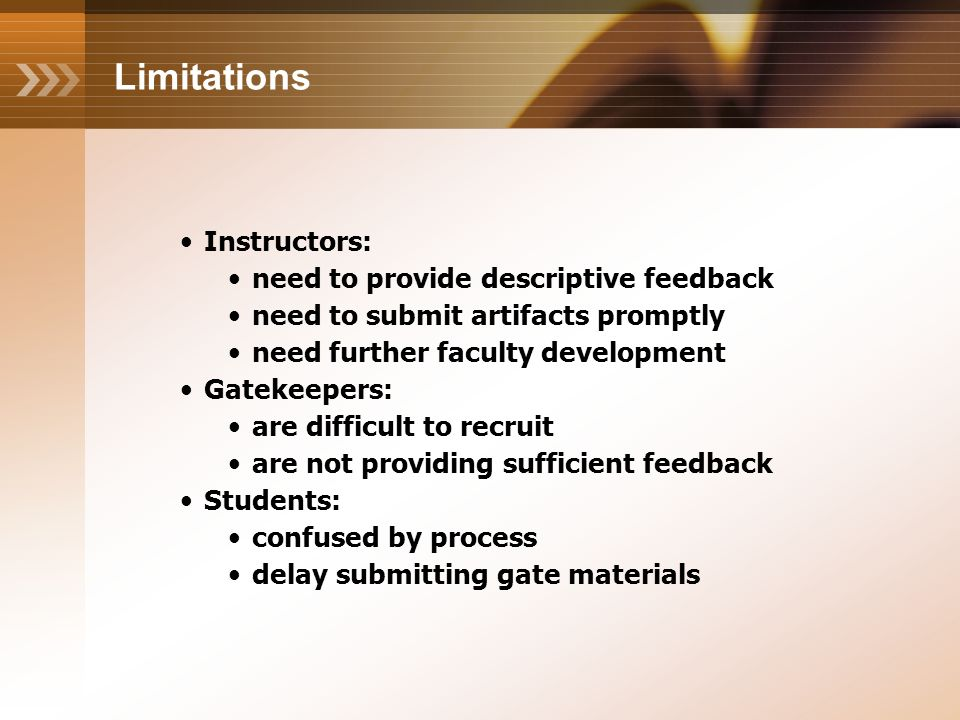Limitations Instructors: need to provide descriptive feedback need to submit artifacts promptly need further faculty development Gatekeepers: are difficult to recruit are not providing sufficient feedback Students: confused by process delay submitting gate materials