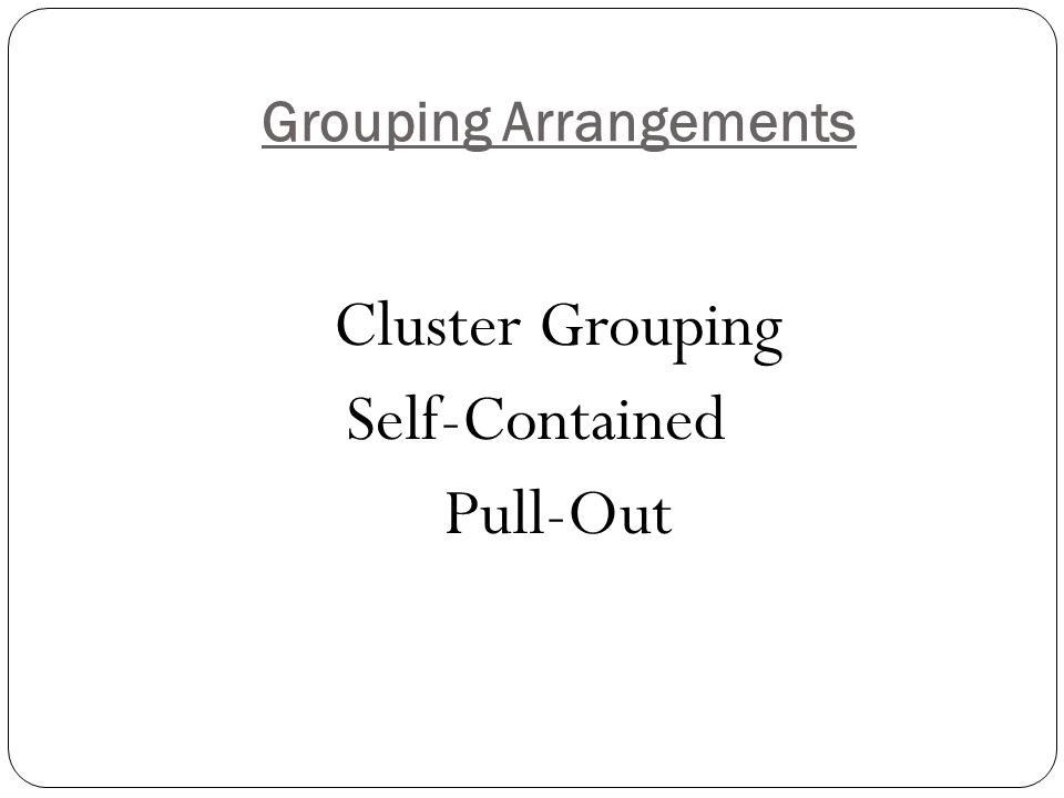 Grouping Arrangements Cluster Grouping Self-Contained Pull-Out