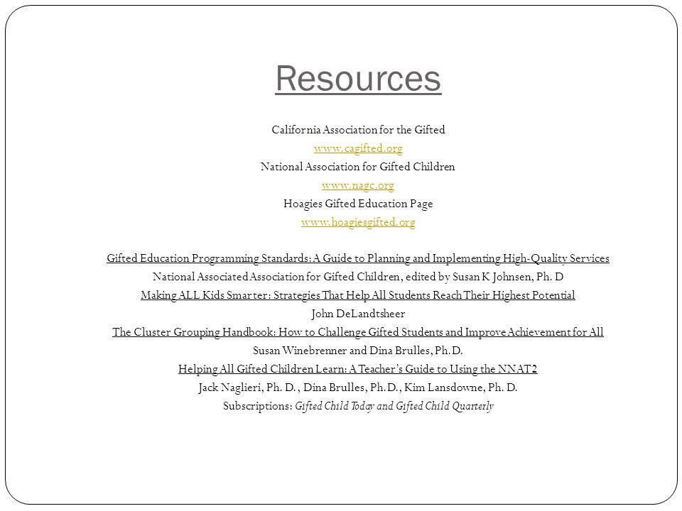 Resources California Association for the Gifted www.cagifted.org National Association for Gifted Children www.nagc.org Hoagies Gifted Education Page w
