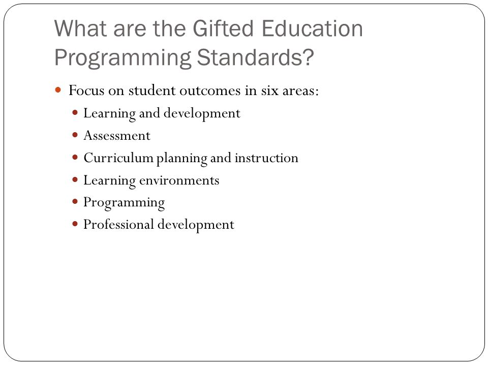 What are the Gifted Education Programming Standards? Focus on student outcomes in six areas: Learning and development Assessment Curriculum planning a