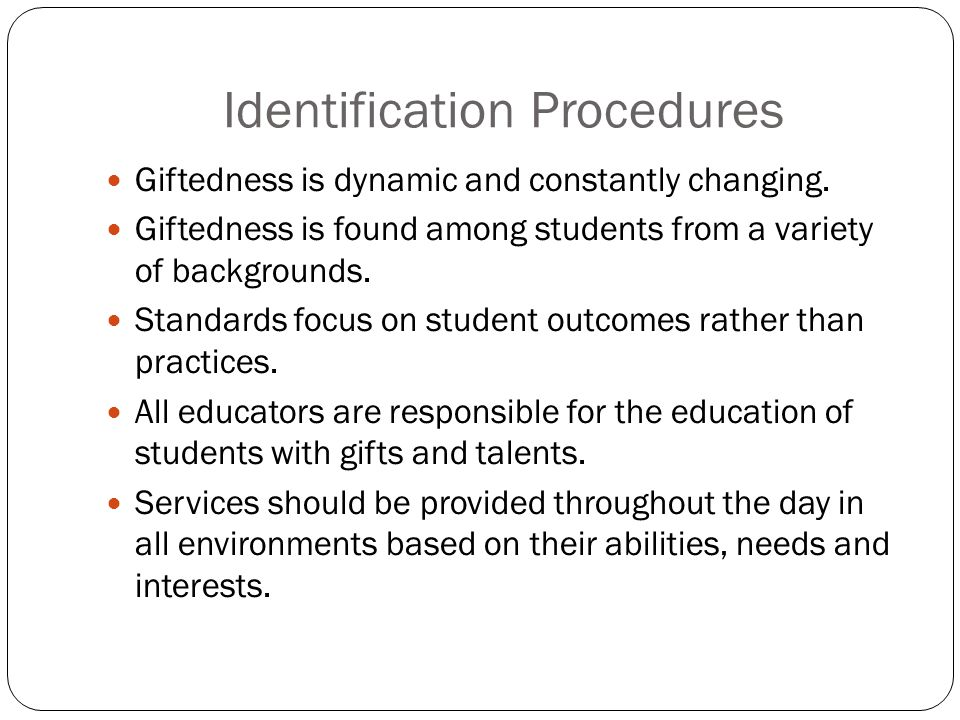 Identification Procedures Giftedness is dynamic and constantly changing. Giftedness is found among students from a variety of backgrounds. Standards f