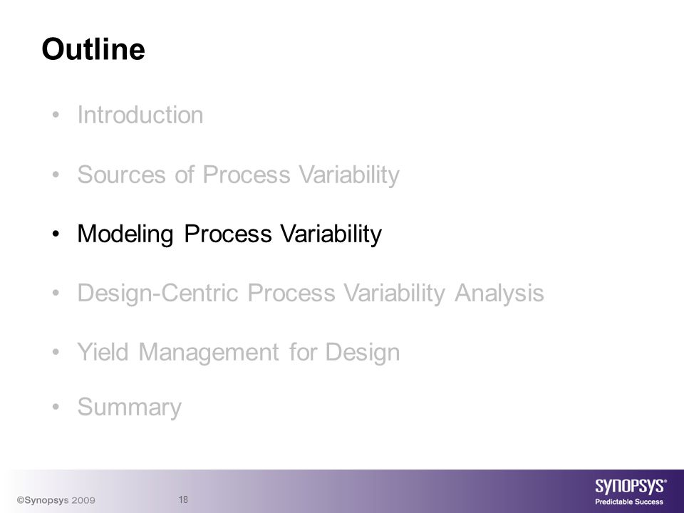 18 Introduction Sources of Process Variability Modeling Process Variability Design-Centric Process Variability Analysis Yield Management for Design Summary Outline