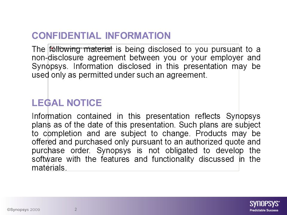 2 CONFIDENTIAL INFORMATION The following material is being disclosed to you pursuant to a non-disclosure agreement between you or your employer and Synopsys.