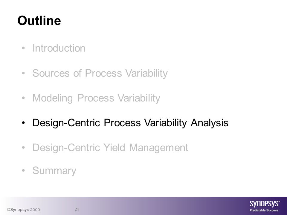 24 Introduction Sources of Process Variability Modeling Process Variability Design-Centric Process Variability Analysis Design-Centric Yield Management Summary Outline