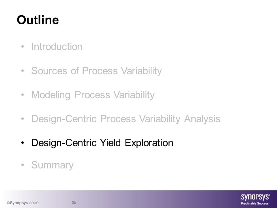 35 Introduction Sources of Process Variability Modeling Process Variability Design-Centric Process Variability Analysis Design-Centric Yield Explorati
